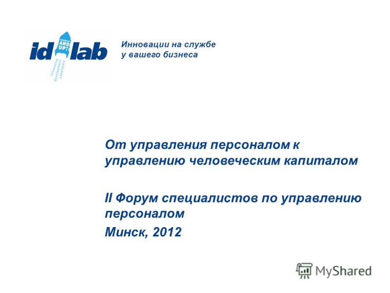 Инновации на службе у вашего бизнеса От управления персоналом к управлению человеческим капиталом II Форум специалистов по управлению персоналом Минск, 2012