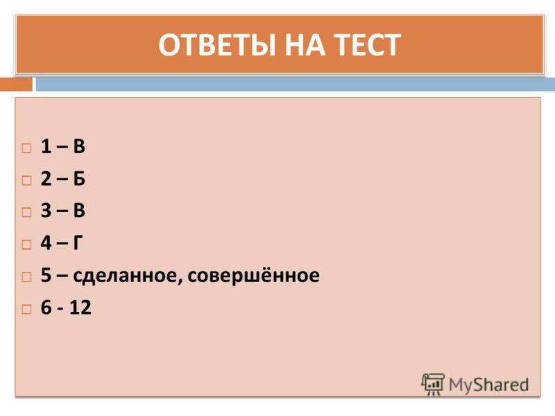 ОТВЕТЫ НА ТЕСТ 1 – В 2 – Б 3 – В 4 – Г 5 – сделанное, совершённое 6 - 12 1 – В 2 – Б 3 – В 4 – Г 5 – сделанное, совершённое 6 - 12