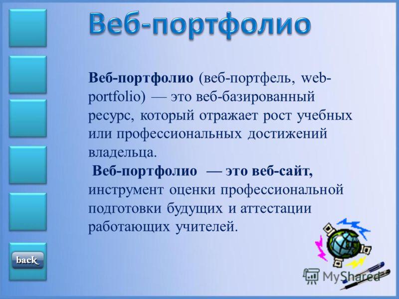 Веб-портфолио (веб-портфель, web- portfolio) это веб-базированный ресурс, который отражает рост учебных или профессиональных достижений владельца. Веб-портфолио это веб-сайт, инструмент оценки профессиональной подготовки будущих и аттестации работающ