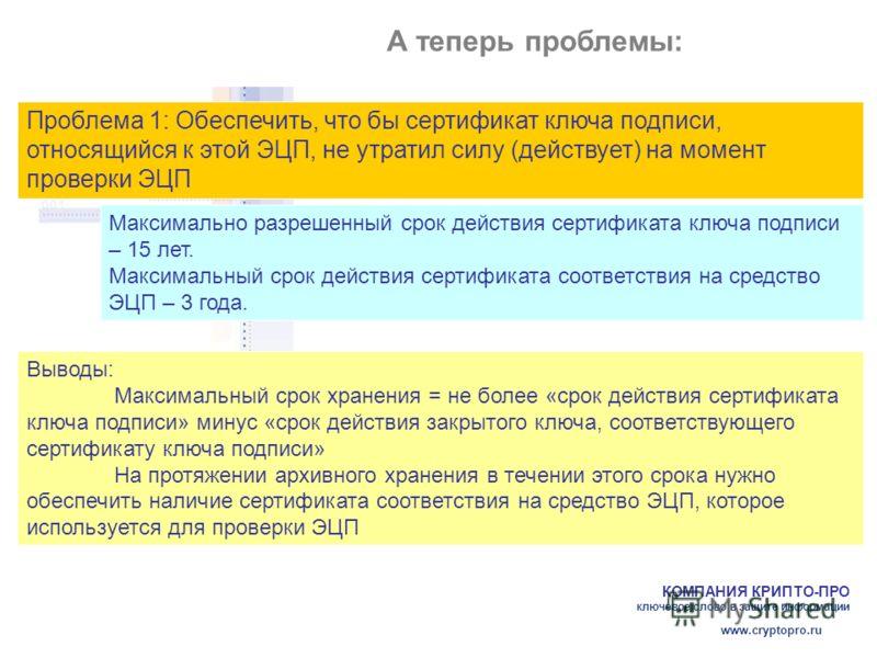 КОМПАНИЯ КРИПТО-ПРО ключевое слово в защите информации www.cryptopro.ru А теперь проблемы: Проблема 1: Обеспечить, что бы сертификат ключа подписи, относящийся к этой ЭЦП, не утратил силу (действует) на момент проверки ЭЦП Максимально разрешенный сро