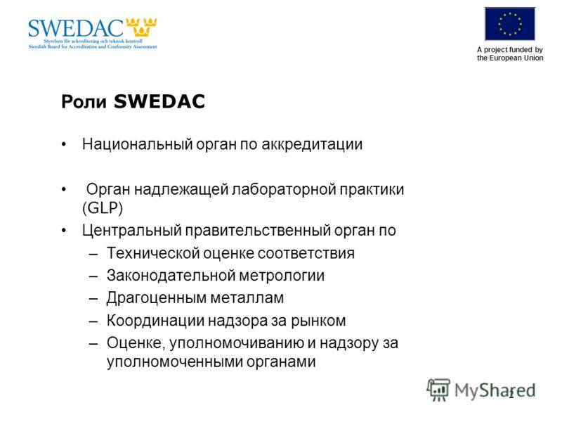 A project funded by the European Union 2 Роли SWEDAC Национальный орган по аккредитации Орган надлежащей лабораторной практики ( GLP ) Центральный правительственный орган по –Технической оценке соответствия –Законодательной метрологии –Драгоценным ме