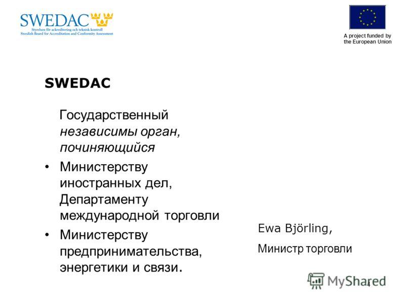 A project funded by the European Union 4 SWEDAC Государственный независимы орган, починяющийся Министерству иностранных дел, Департаменту международной торговли Министерству предпринимательства, энергетики и связи. Ewa Björling, Министр торговли