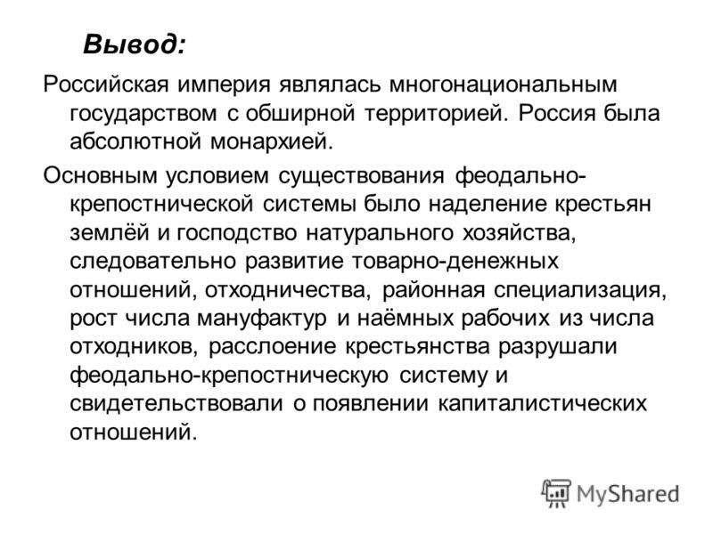 Вывод: Российская империя являлась многонациональным государством с обширной территорией. Россия была абсолютной монархией. Основным условием существования феодально- крепостнической системы было наделение крестьян землёй и господство натурального хо