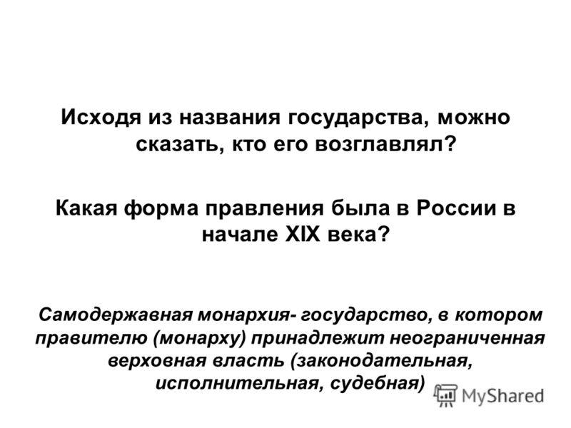 Исходя из названия государства, можно сказать, кто его возглавлял? Какая форма правления была в России в начале XIX века? Самодержавная монархия- государство, в котором правителю (монарху) принадлежит неограниченная верховная власть (законодательная,