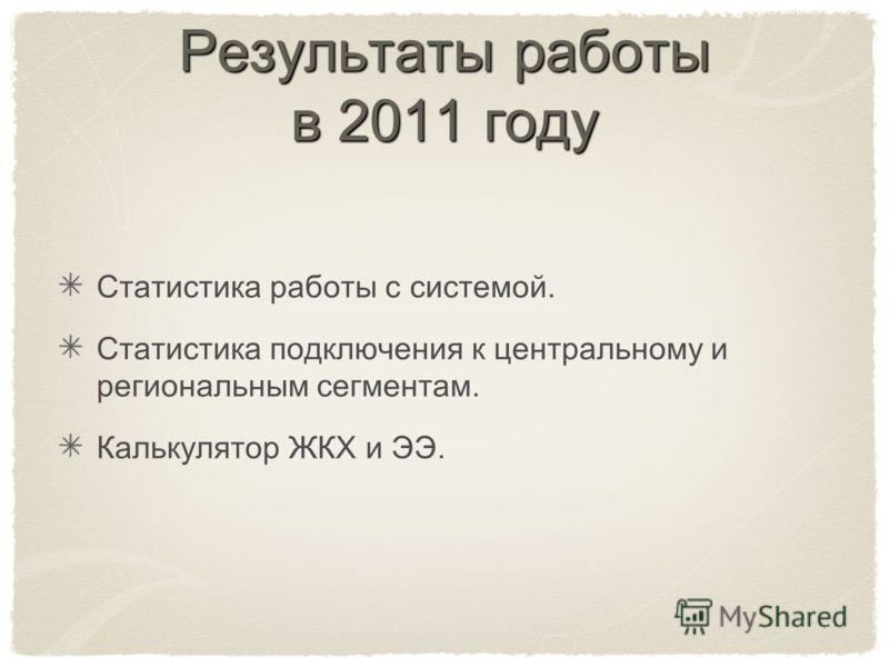 Результаты работы в 2011 году Статистика работы с системой. Статистика подключения к центральному и региональным сегментам. Калькулятор ЖКХ и ЭЭ.