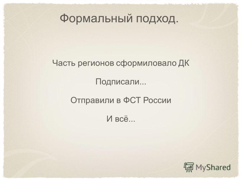 Формальный подход. Часть регионов сформиловало ДК Подписали... Отправили в ФСТ России И всё...