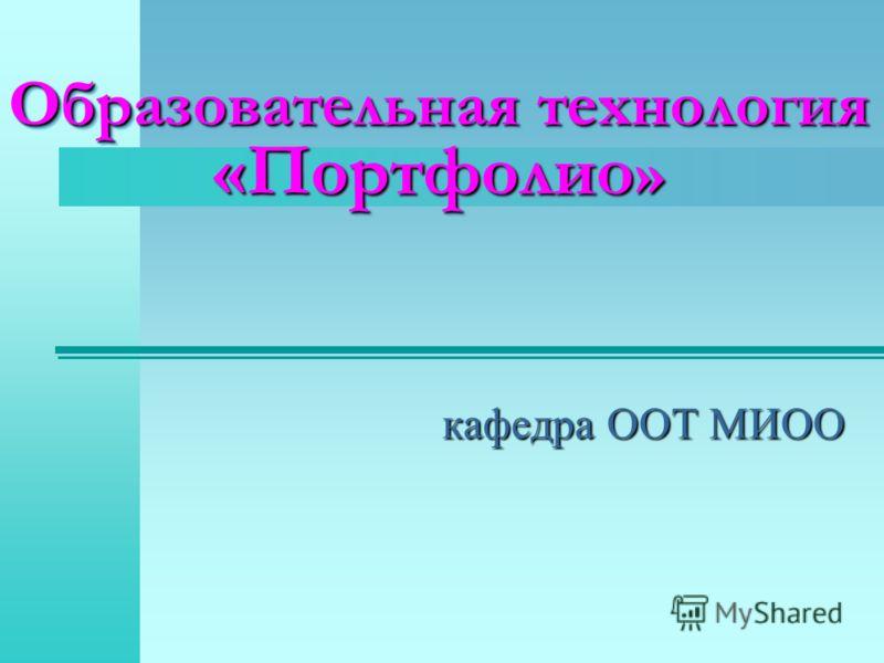 Образовательная технология «Портфолио » кафедра ООТ МИОО
