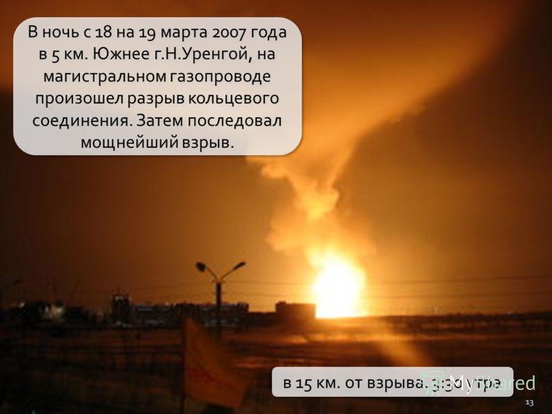 13 В ночь с 18 на 19 марта 2007 года в 5 км. Южнее г.Н.Уренгой, на магистральном газопроводе произошел разрыв кольцевого соединения. Затем последовал мощнейший взрыв. в 15 км. от взрыва. 3:30 утра