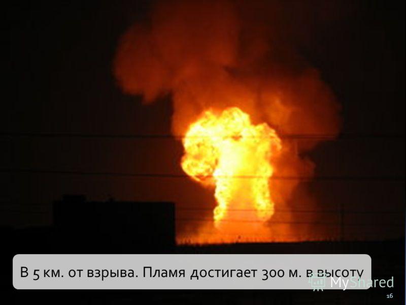 16 В 5 км. от взрыва. Пламя достигает 300 м. в высоту