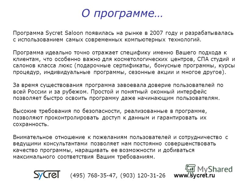 О программе… Программа Sycret Saloon появилась на рынке в 2007 году и разрабатывалась с использованием самых современных компьютерных технологий. Программа идеально точно отражает специфику именно Вашего подхода к клиентам, что особенно важно для кос