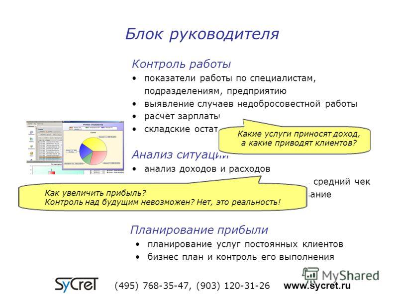 Блок руководителя (495) 768-35-47, (903) 120-31-26 www.sycret.ru Контроль работы показатели работы по специалистам, подразделениям, предприятию выявление случаев недобросовестной работы расчет зарплаты складские остатки, контроль расхода и закупок Ан