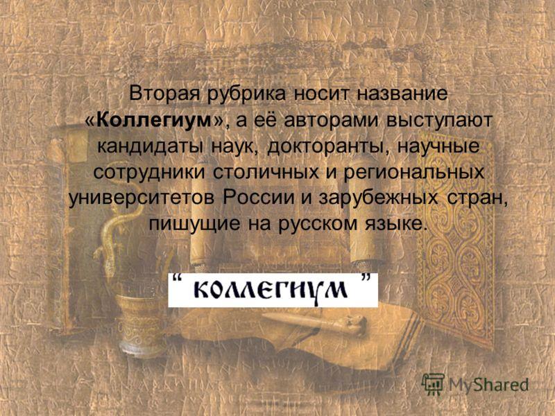 Вторая рубрика носит название «Коллегиум», а её авторами выступают кандидаты наук, докторанты, научные сотрудники столичных и региональных университетов России и зарубежных стран, пишущие на русском языке.