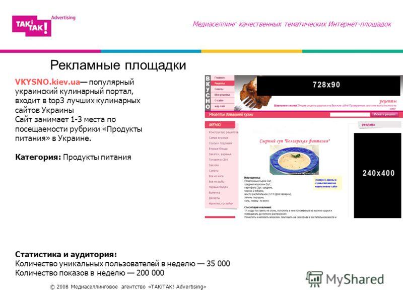 © 2008 Медиаселлинговое агентство «TAKiTAK! Advertising» Рекламные площадки Медиаселлинг качественных тематических Интернет-площадок VKYSNO.kiev.ua популярный украинский кулинарный портал, входит в top3 лучших кулинарных сайтов Украины Сайт занимает