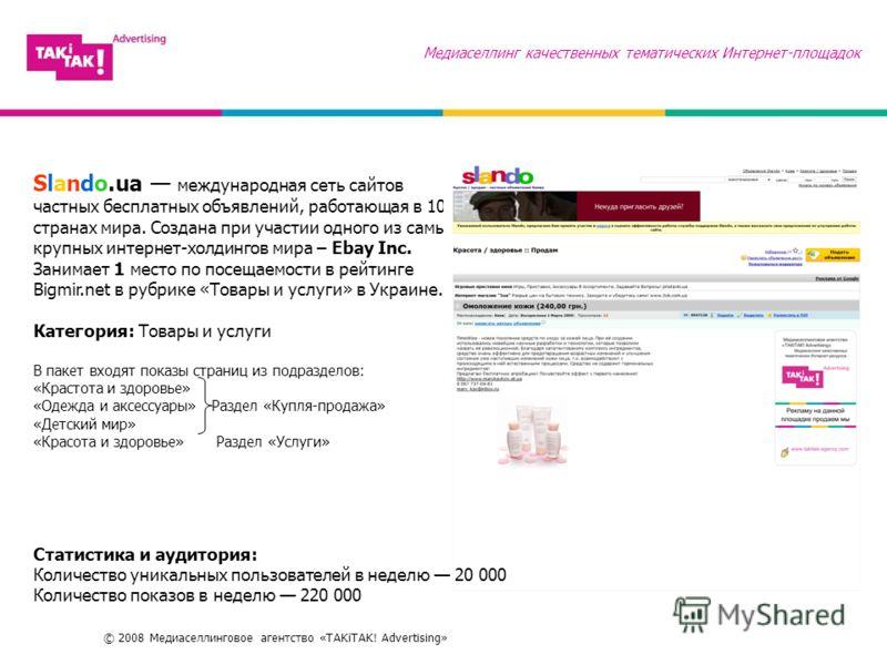 © 2008 Медиаселлинговое агентство «TAKiTAK! Advertising» Медиаселлинг качественных тематических Интернет-площадок Slando.ua международная сеть сайтов частных бесплатных объявлений, работающая в 10 странах мира. Создана при участии одного из самых кру