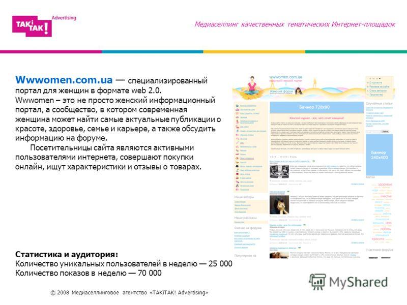 © 2008 Медиаселлинговое агентство «TAKiTAK! Advertising» Медиаселлинг качественных тематических Интернет-площадок Wwwomen.com.ua специализированный портал для женщин в формате web 2.0. Wwwomen – это не просто женский информационный портал, а сообщест