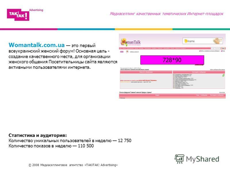 © 2008 Медиаселлинговое агентство «TAKiTAK! Advertising» Медиаселлинг качественных тематических Интернет-площадок Womantalk.com.ua это первый всеукраинский женский форум! Основная цель - создание качественного места, для организации женского общения
