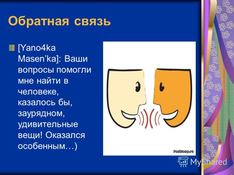 Обратная связь [Yano4ka Masenka]: Ваши вопросы помогли мне найти в человеке, казалось бы, заурядном, удивительные вещи! Оказался особенным…)
