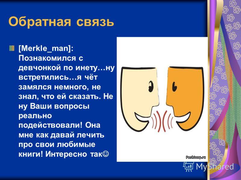 Обратная связь [Merkle_man]: Познакомился с девчонкой по инету…ну встретились…я чёт замялся немного, не знал, что ей сказать. Не ну Ваши вопросы реально подействовали! Она мне как давай лечить про свои любимые книги! Интересно так