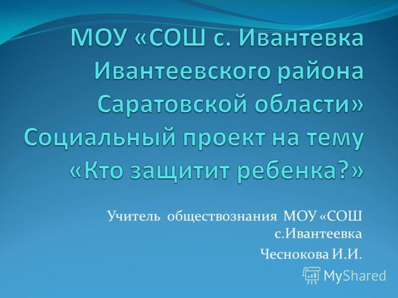 Учитель обществознания МОУ «СОШ с.Ивантеевка Чеснокова И.И.