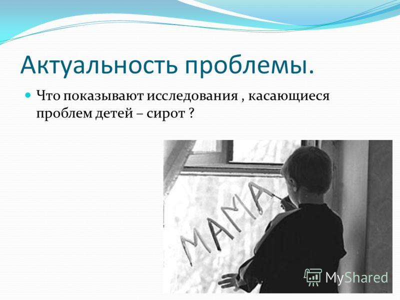 Актуальность проблемы. Что показывают исследования, касающиеся проблем детей – сирот ?