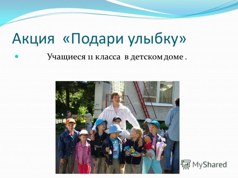 Акция «Подари улыбку» Учащиеся 11 класса в детском доме.