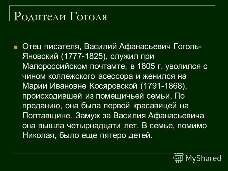 Родители Гоголя Отец писателя, Василий Афанасьевич Гоголь- Яновский (1777-1825), служил при Малороссийском почтамте, в 1805 г. уволился с чином коллежского асессора и женился на Марии Ивановне Косяровской (1791-1868), происходившей из помещичьей семь