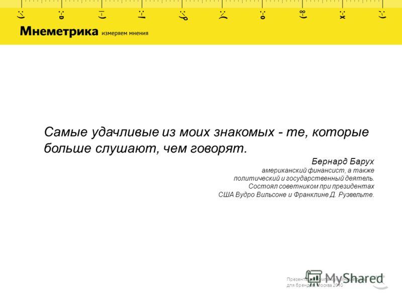 Презентация компании «Мнеметрика» для брендов, Москва 2010 Самые удачливые из моих знакомых - те, которые больше слушают, чем говорят. Бернард Барух американский финансист, а также политический и государственный деятель. Состоял советником при презид