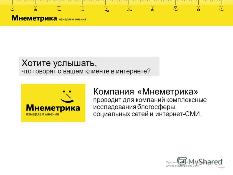 Компания «Мнеметрика» проводит для компаний комплексные исследования блогосферы, социальных сетей и интернет-СМИ. Хотите услышать, что говорят о вашем клиенте в интернете? Презентация компании «Мнеметрика» для брендов, Москва 2010