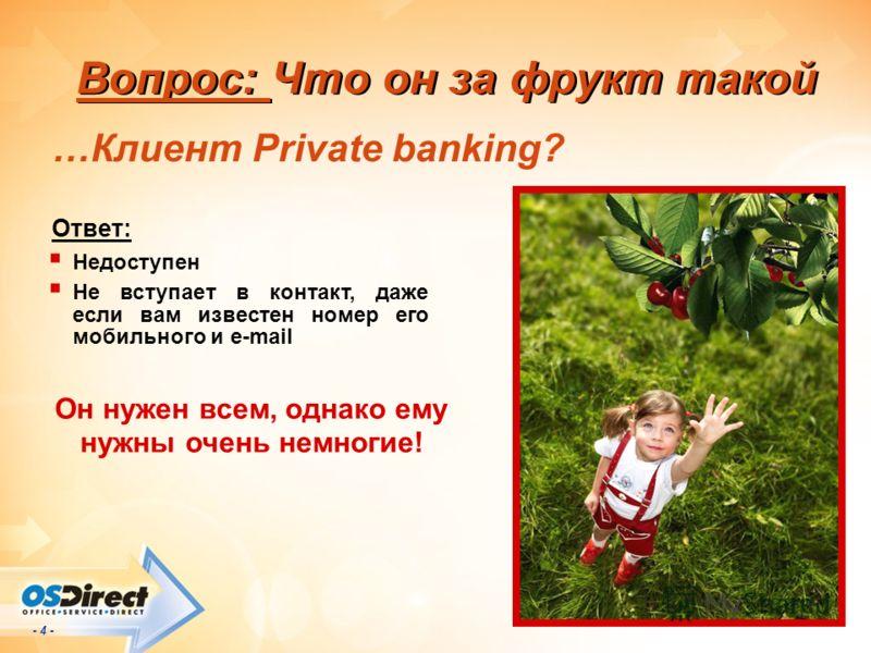 - 4 - Вопрос: Что он за фрукт такой …Клиент Private banking? Ответ: Недоступен Не вступает в контакт, даже если вам известен номер его мобильного и e-mail Он нужен всем, однако ему нужны очень немногие!
