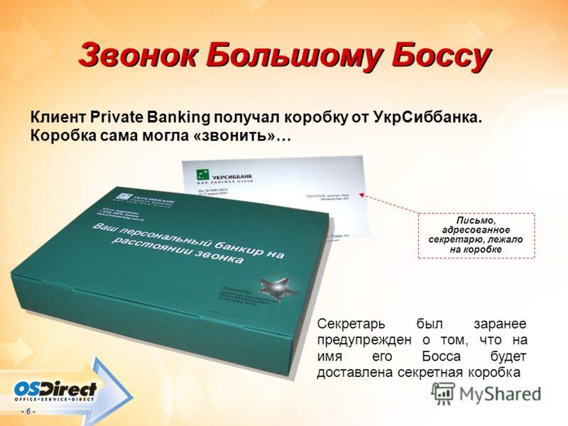 - 6 - Звонок Большому Боссу Клиент Private Banking получал коробку от УкрСиббанка. Коробка сама могла «звонить»… Письмо, адресованное секретарю, лежало на коробке Секретарь был заранее предупрежден о том, что на имя его Босса будет доставлена секретн