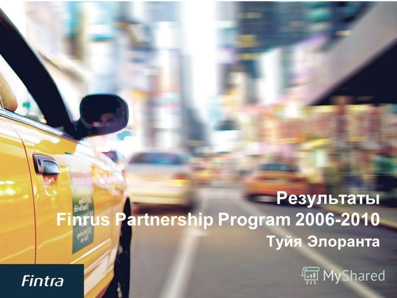 1 Результаты Finrus Partnership Program 2006-2010 Туйя Элоранта