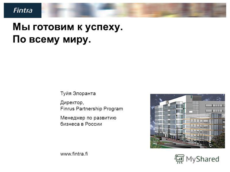 17 Мы готовим к успеху. По всему миру. Туйя Элоранта Директор, Finrus Partnership Program Менеджер по развитию бизнеса в России www.fintra.fi