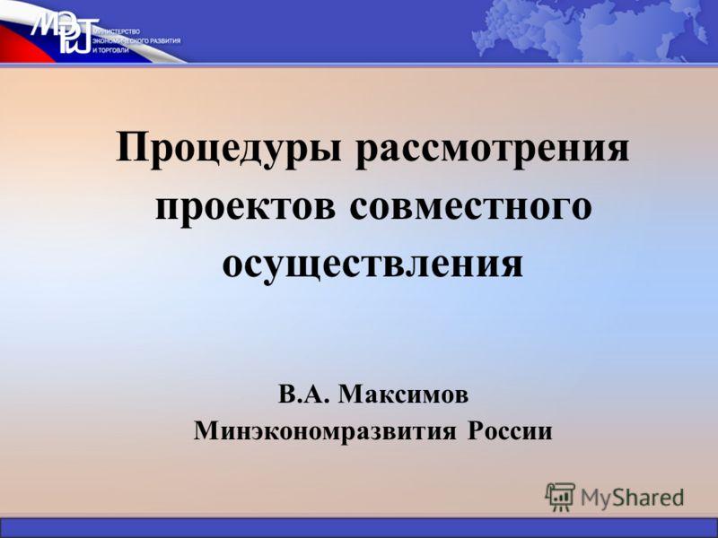 Процедуры рассмотрения проектов совместного осуществления В.А. Максимов Минэкономразвития России