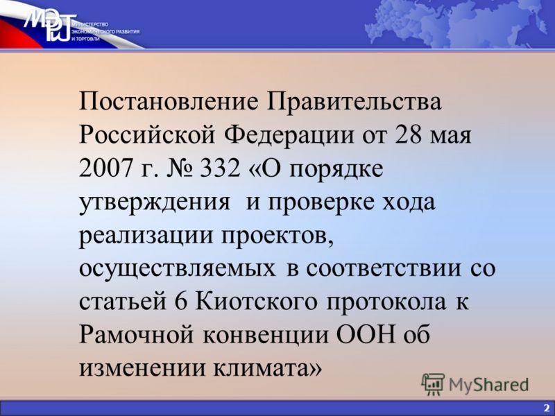 2 Постановление Правительства Российской Федерации от 28 мая 2007 г. 332 «О порядке утверждения и проверке хода реализации проектов, осуществляемых в соответствии со статьей 6 Киотского протокола к Рамочной конвенции ООН об изменении климата»