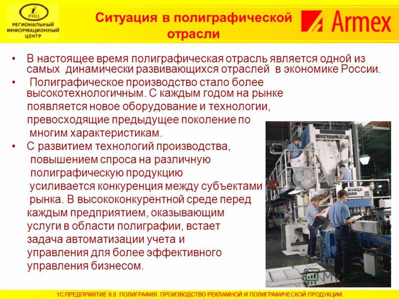 Ситуация в полиграфической отрасли В настоящее время полиграфическая отрасль является одной из самых динамически развивающихся отраслей в экономике России. Полиграфическое производство стало более высокотехнологичным. С каждым годом на рынке появляет