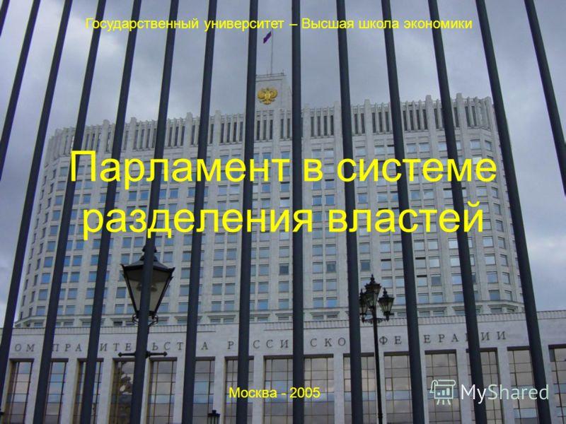 Парламент в системе разделения властей Государственный университет – Высшая школа экономики Москва - 2005