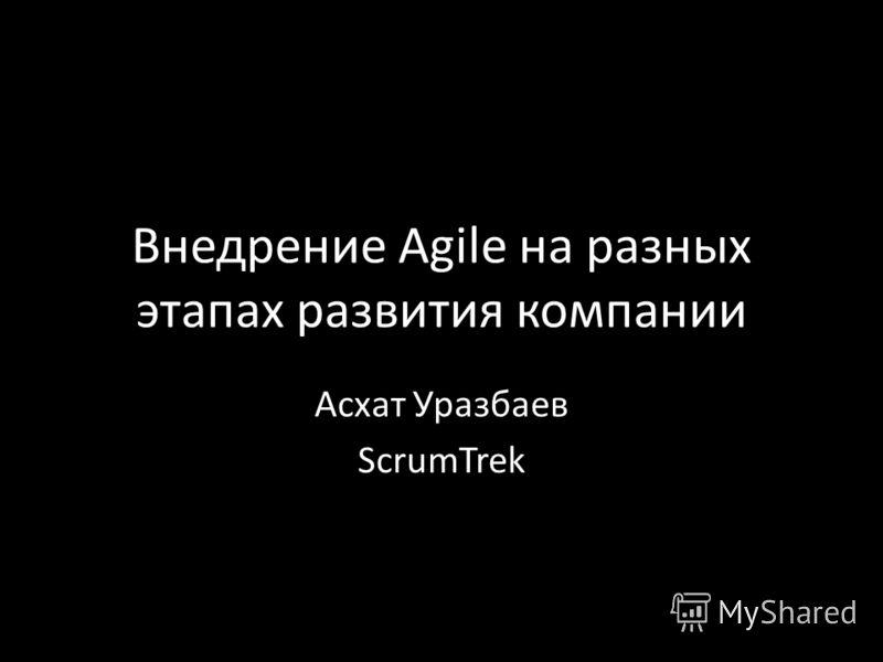 Внедрение Agile на разных этапах развития компании Асхат Уразбаев ScrumTrek