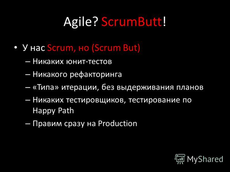 Agile? ScrumButt! У нас Scrum, но (Scrum But) – Никаких юнит-тестов – Никакого рефакторинга – «Типа» итерации, без выдерживания планов – Никаких тестировщиков, тестирование по Happy Path – Правим сразу на Production