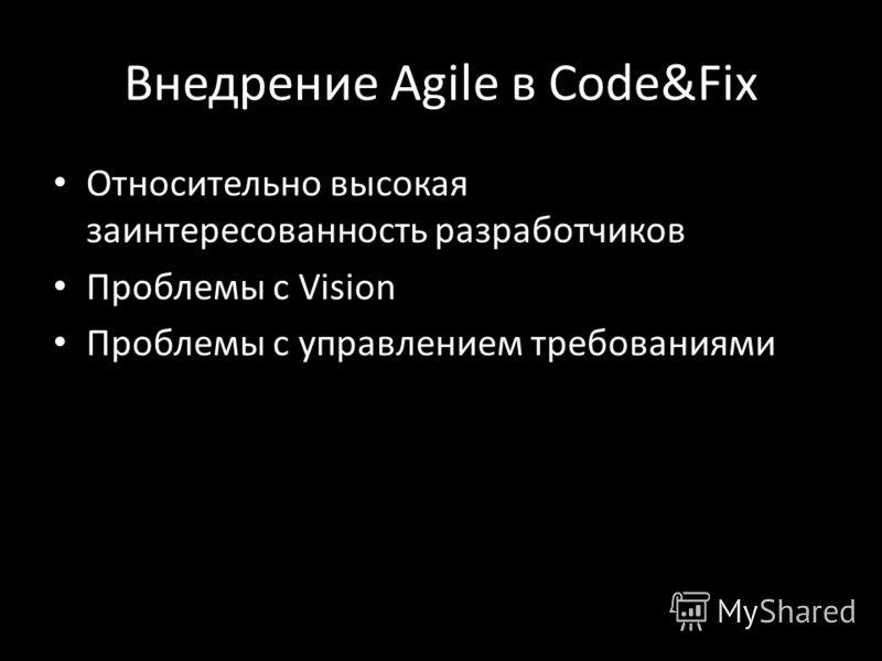 Внедрение Agile в Code&Fix Относительно высокая заинтересованность разработчиков Проблемы с Vision Проблемы с управлением требованиями