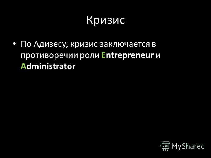 Кризис По Адизесу, кризис заключается в противоречии роли Entrepreneur и Administrator