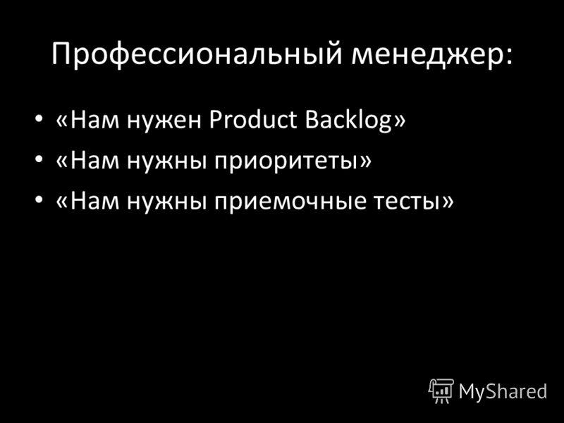 Профессиональный менеджер: «Нам нужен Product Backlog» «Нам нужны приоритеты» «Нам нужны приемочные тесты»