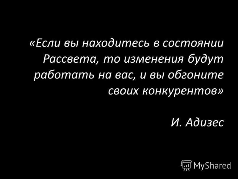 «Если вы находитесь в состоянии Рассвета, то изменения будут работать на вас, и вы обгоните своих конкурентов» И. Адизес