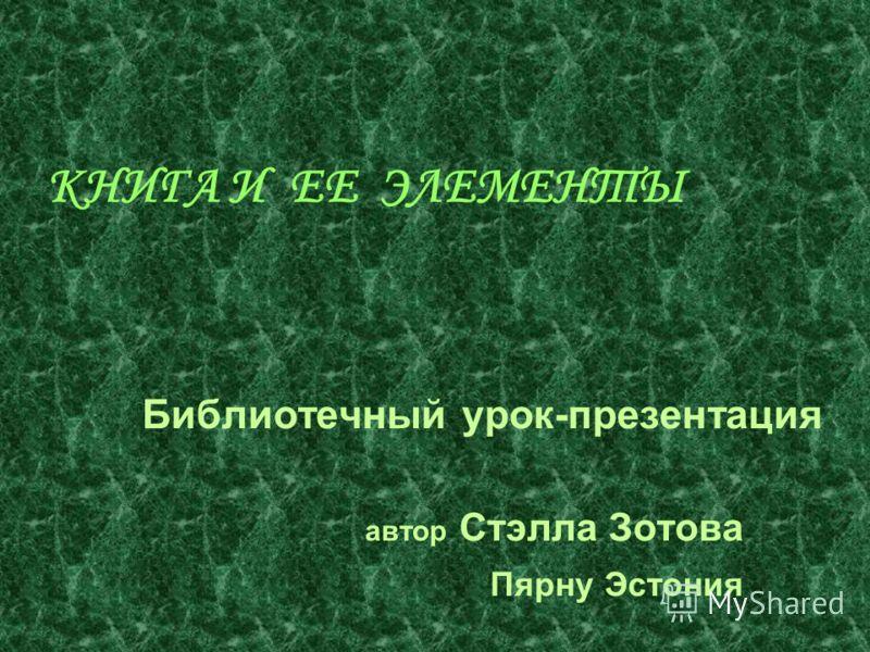 КНИГА И ЕЕ ЭЛЕМЕНТЫ Библиотечный урок-презентация автор Стэлла Зотова Пярну Эстония