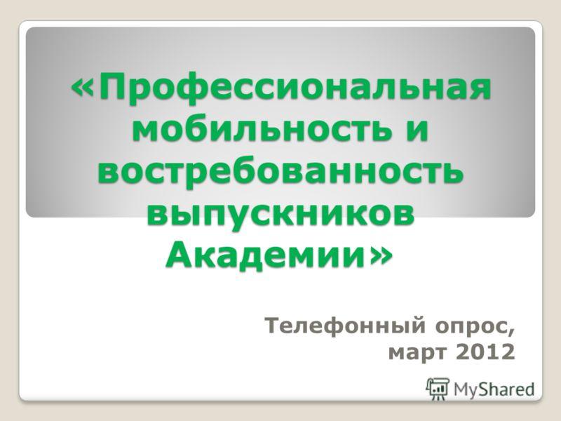 «Профессиональная мобильность и востребованность выпускников Академии» Телефонный опрос, март 2012