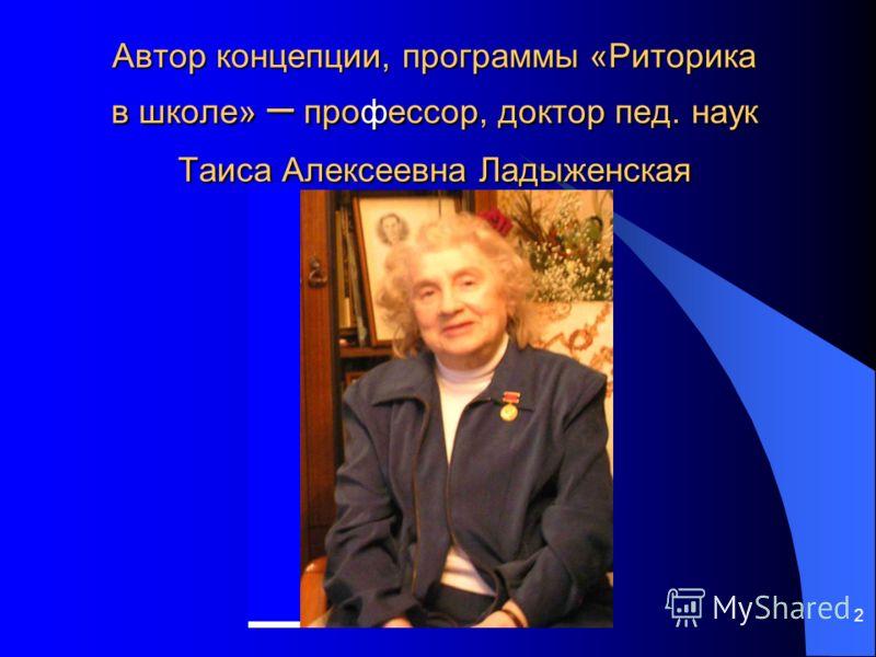 2 Автор концепции, программы «Риторика в школе» – профессор, доктор пед. наук Таиса Алексеевна Ладыженская