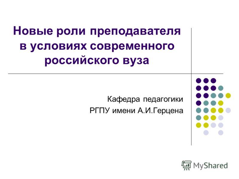 Новые роли преподавателя в условиях современного российского вуза Кафедра педагогики РГПУ имени А.И.Герцена