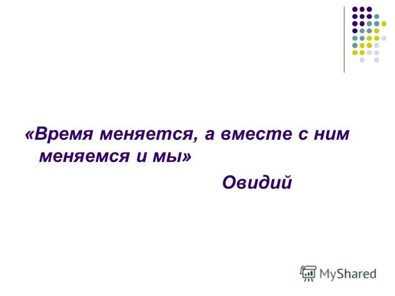 «Время меняется, а вместе с ним меняемся и мы» Овидий