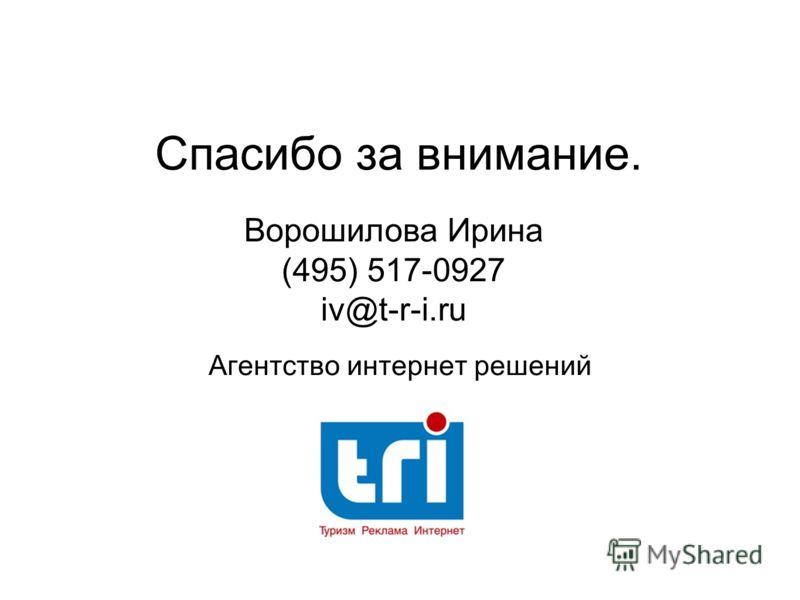 Спасибо за внимание. Агентство интернет решений Ворошилова Ирина (495) 517-0927 iv@t-r-i.ru