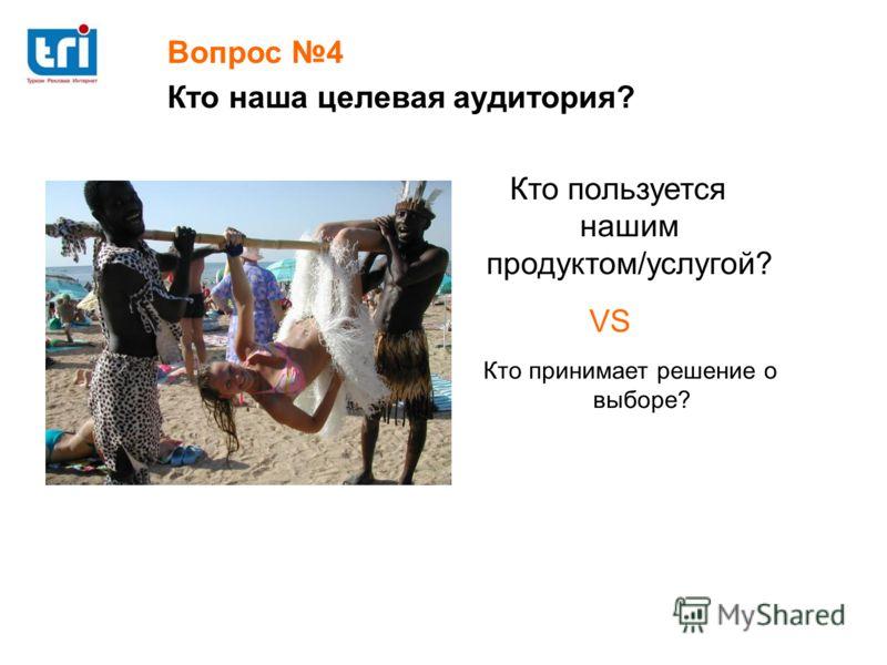 Кто пользуется нашим продуктом/услугой? Кто принимает решение о выборе? VS Вопрос 4 Кто наша целевая аудитория?