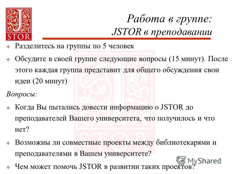 Работа в группе: JSTOR в преподавании Разделитесь на группы по 5 человек Обсудите в своей группе следующие вопросы (15 минут). После этого каждая группа представит для общего обсуждения свои идеи (20 минут) Вопросы: Когда Вы пытались довести информац